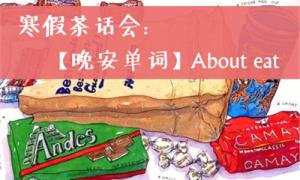 【小禾后援】公开课回顾——寒假茶话会:【晚安单词】About eating