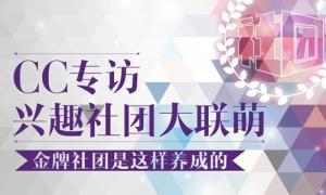 【已结束】CC专访 兴趣社团大联萌:金牌社团是怎样养成的?!