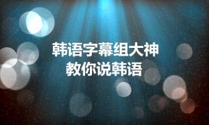 韩语字幕组大神教你说韩语