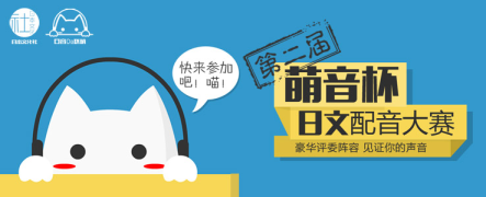 【日语专场】欢乐配音大赛之『萌音杯』第二届日文配音大赛