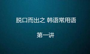 脱口而出之韩语常用语(一)